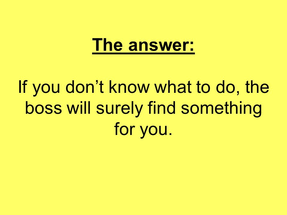 The answer: If you don't know what to do, the boss will surely find something for you.
