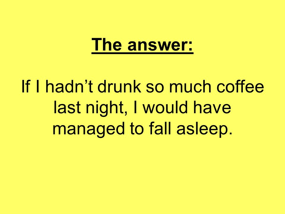The answer: If I hadn't drunk so much coffee last night, I would have managed to fall asleep.