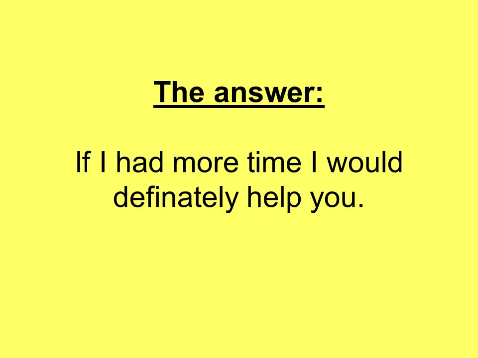The answer: If I had more time I would definately help you.