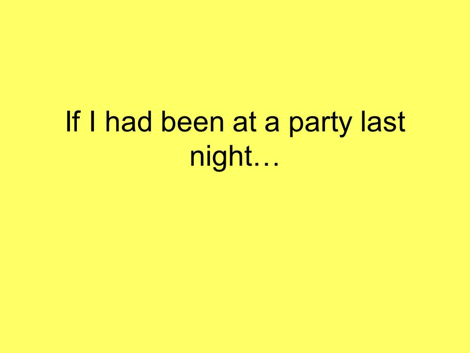 If I had been at a party last night…