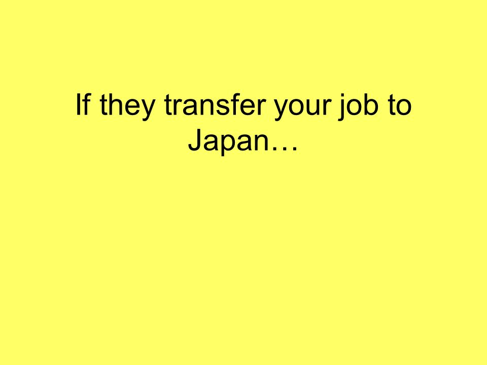 If they transfer your job to Japan…