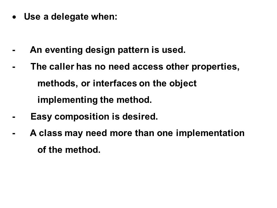 · Use a delegate when: - An eventing design pattern is used. - The caller has no need access other properties,