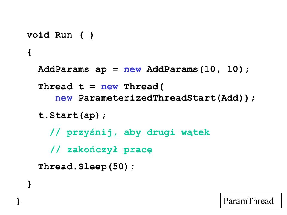 void Run ( ) { AddParams ap = new AddParams(10, 10); Thread t = new Thread( new ParameterizedThreadStart(Add));