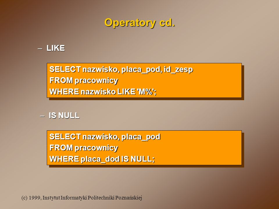 Operatory cd. LIKE SELECT nazwisko, placa_pod, id_zesp FROM pracownicy