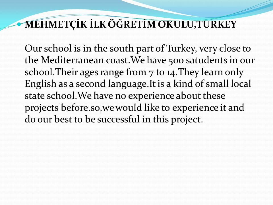 MEHMETÇİK İLK ÖĞRETİM OKULU,TURKEY Our school is in the south part of Turkey, very close to the Mediterranean coast.We have 500 satudents in our school.Their ages range from 7 to 14.They learn only English as a second language.It is a kind of small local state school.We have no experience about these projects before.so,we would like to experience it and do our best to be successful in this project.