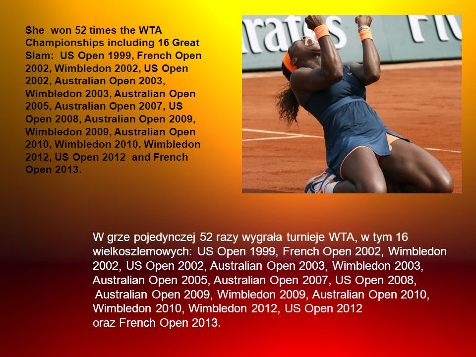 She won 52 times the WTA Championships including 16 Great Slam: US Open 1999, French Open 2002, Wimbledon 2002, US Open 2002, Australian Open 2003, Wimbledon 2003, Australian Open 2005, Australian Open 2007, US Open 2008, Australian Open 2009, Wimbledon 2009, Australian Open 2010, Wimbledon 2010, Wimbledon 2012, US Open 2012 and French Open 2013.