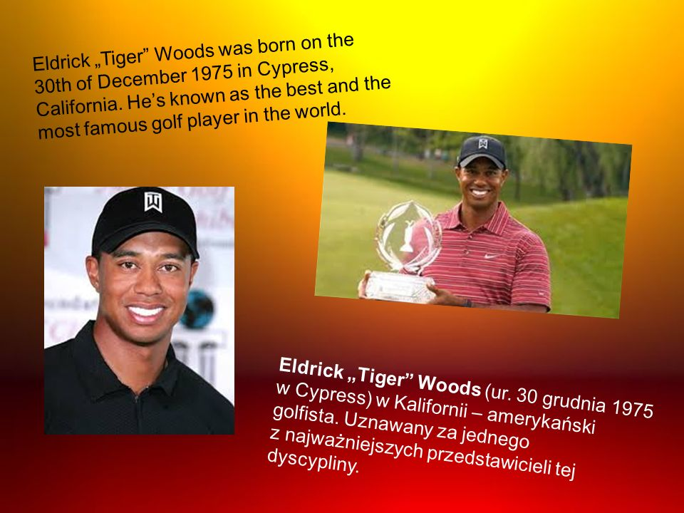 "Eldrick ""Tiger Woods was born on the 30th of December 1975 in Cypress, California. He's known as the best and the most famous golf player in the world."