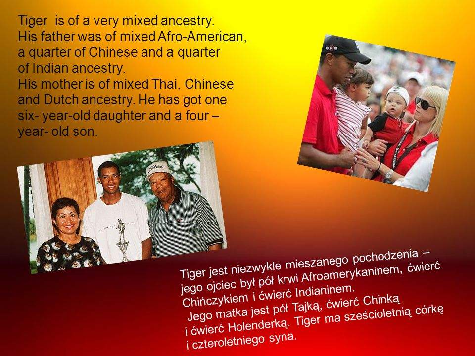 Tiger is of a very mixed ancestry.