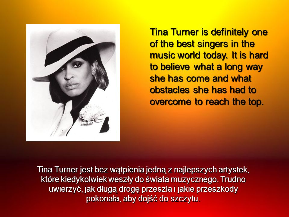 Tina Turner is definitely one of the best singers in the music world today. It is hard to believe what a long way she has come and what obstacles she has had to overcome to reach the top.