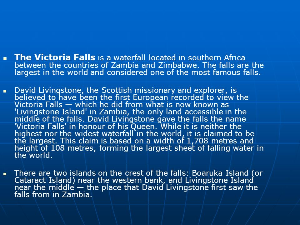 The Victoria Falls is a waterfall located in southern Africa between the countries of Zambia and Zimbabwe. The falls are the largest in the world and considered one of the most famous falls.