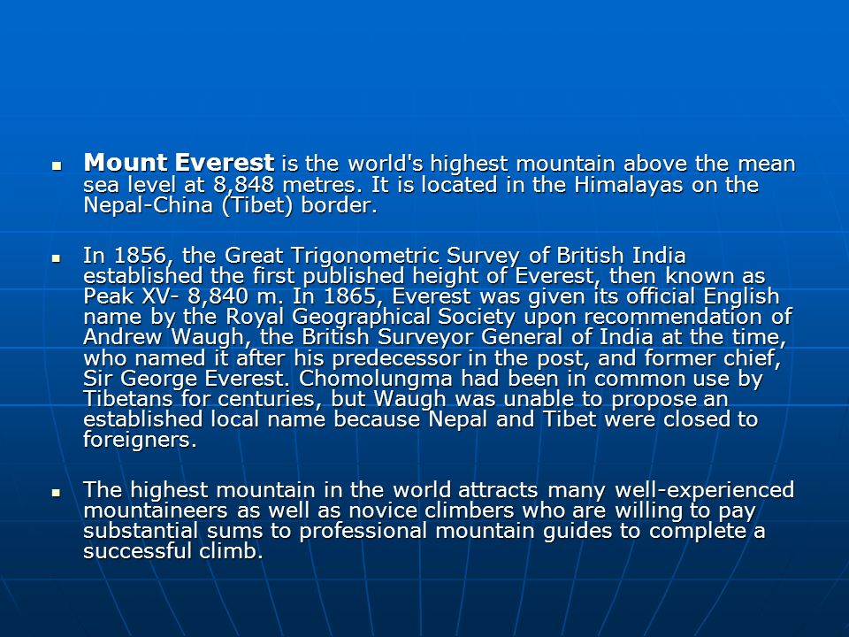 Mount Everest is the world s highest mountain above the mean sea level at 8,848 metres. It is located in the Himalayas on the Nepal-China (Tibet) border.