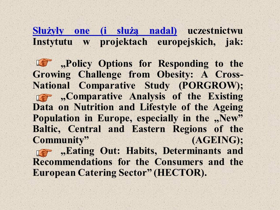 "Służyły one (i służą nadal) uczestnictwu Instytutu w projektach europejskich, jak: ""Policy Options for Responding to the Growing Challenge from Obesity: A Cross-National Comparative Study (PORGROW); ""Comparative Analysis of the Existing Data on Nutrition and Lifestyle of the Ageing Population in Europe, especially in the ""New Baltic, Central and Eastern Regions of the Community (AGEING); ""Eating Out: Habits, Determinants and Recommendations for the Consumers and the European Catering Sector (HECTOR)."