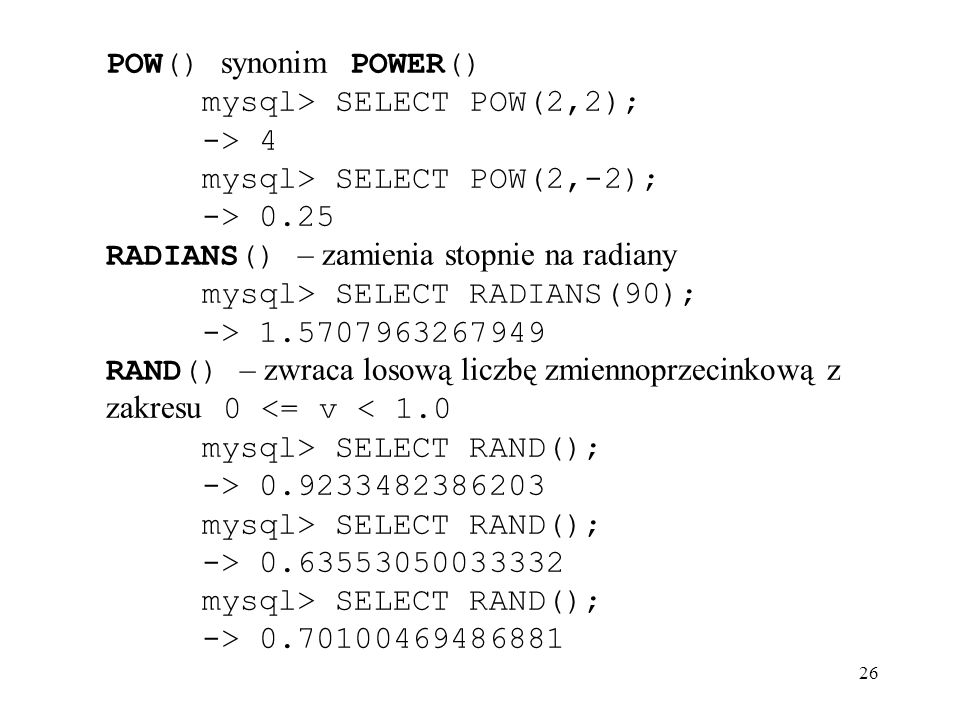 POW() synonim POWER() mysql> SELECT POW(2,2); -> 4. mysql> SELECT POW(2,-2); -> 0.25. RADIANS() – zamienia stopnie na radiany.