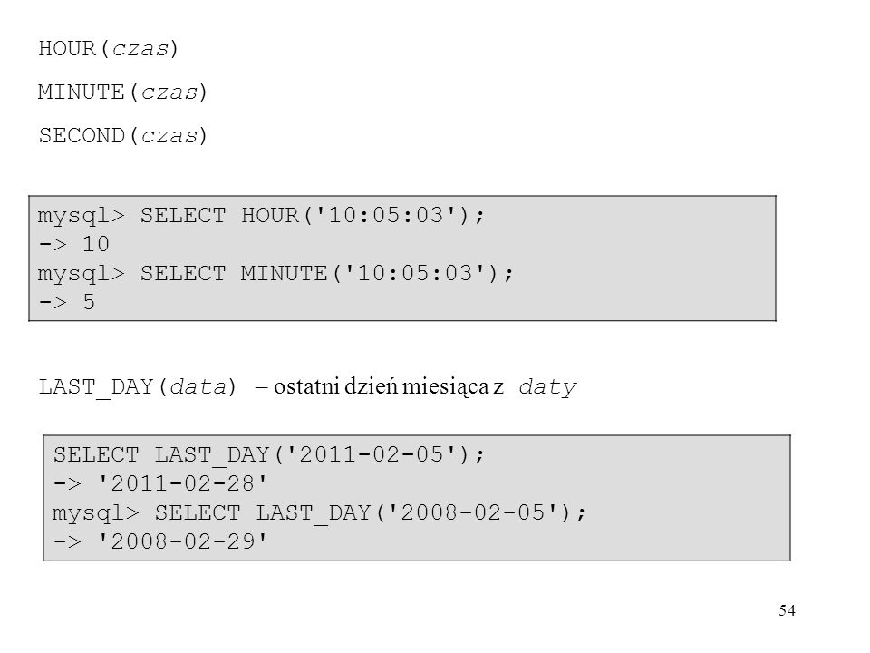 HOUR(czas) MINUTE(czas) SECOND(czas) mysql> SELECT HOUR( 10:05:03 ); -> 10. mysql> SELECT MINUTE( 10:05:03 );