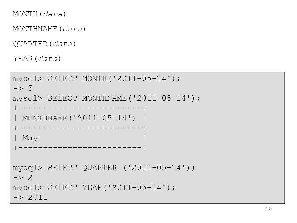 MONTH(data) MONTHNAME(data) QUARTER(data) YEAR(data) mysql> SELECT MONTH( 2011-05-14 ); -> 5. mysql> SELECT MONTHNAME( 2011-05-14 );