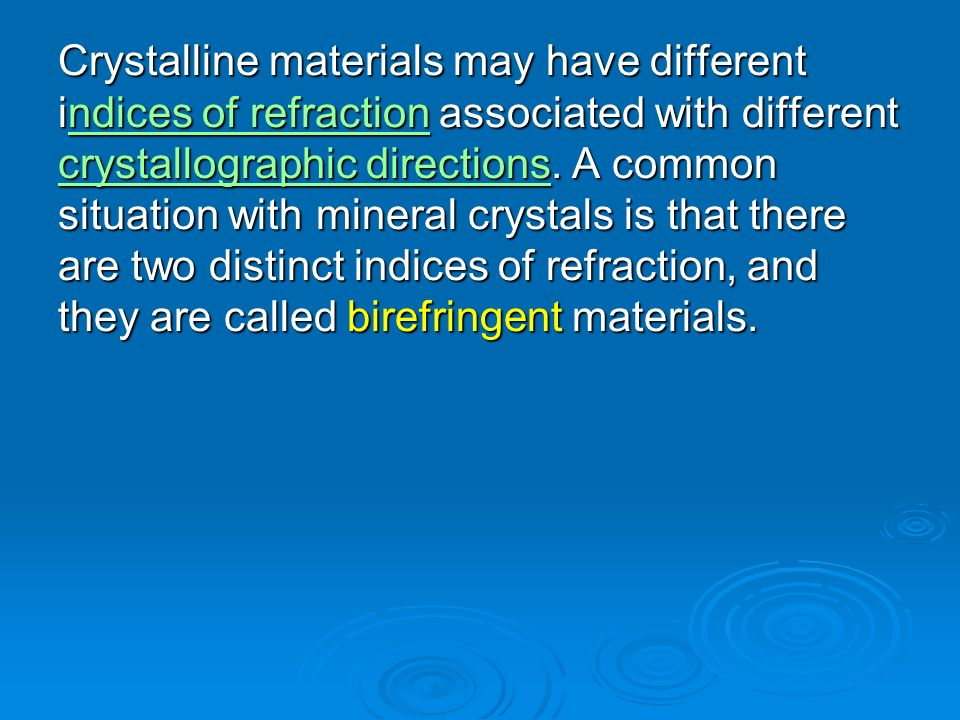 Crystalline materials may have different indices of refraction associated with different crystallographic directions.