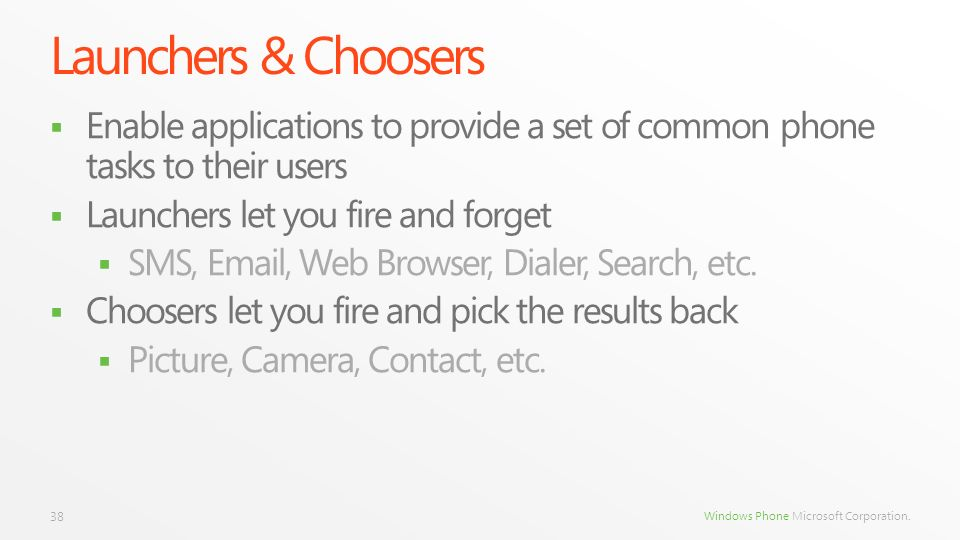 Launchers & Choosers Enable applications to provide a set of common phone tasks to their users. Launchers let you fire and forget.