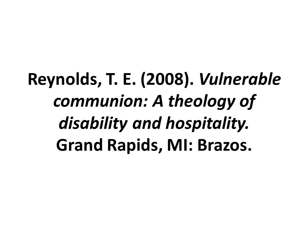 Reynolds, T. E. (2008). Vulnerable communion: A theology of disability and hospitality.