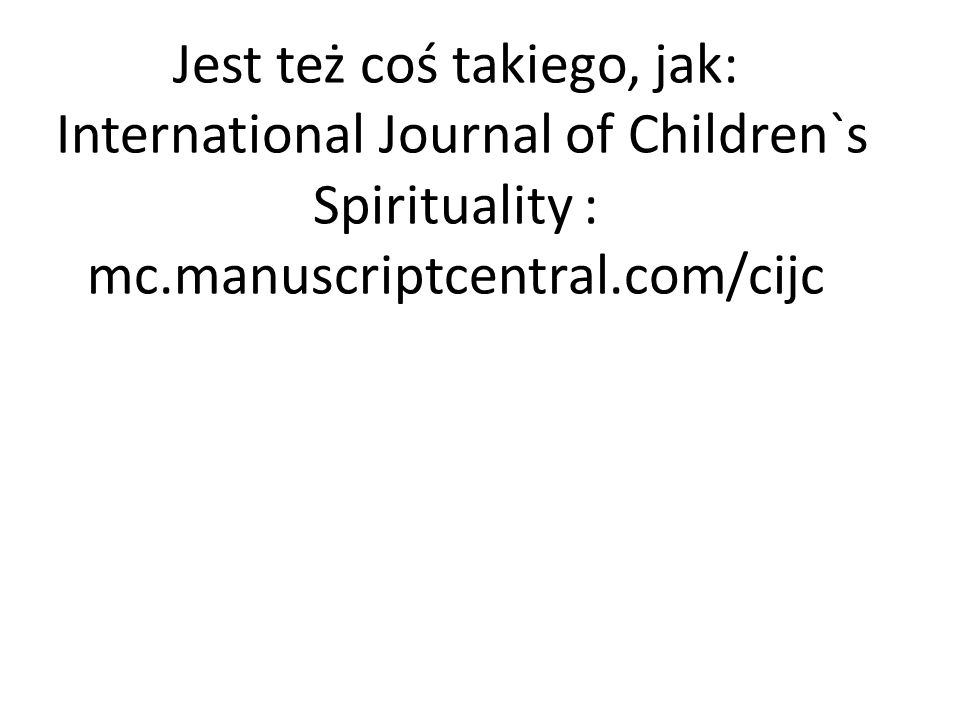 Jest też coś takiego, jak: International Journal of Children`s Spirituality : mc.manuscriptcentral.com/cijc
