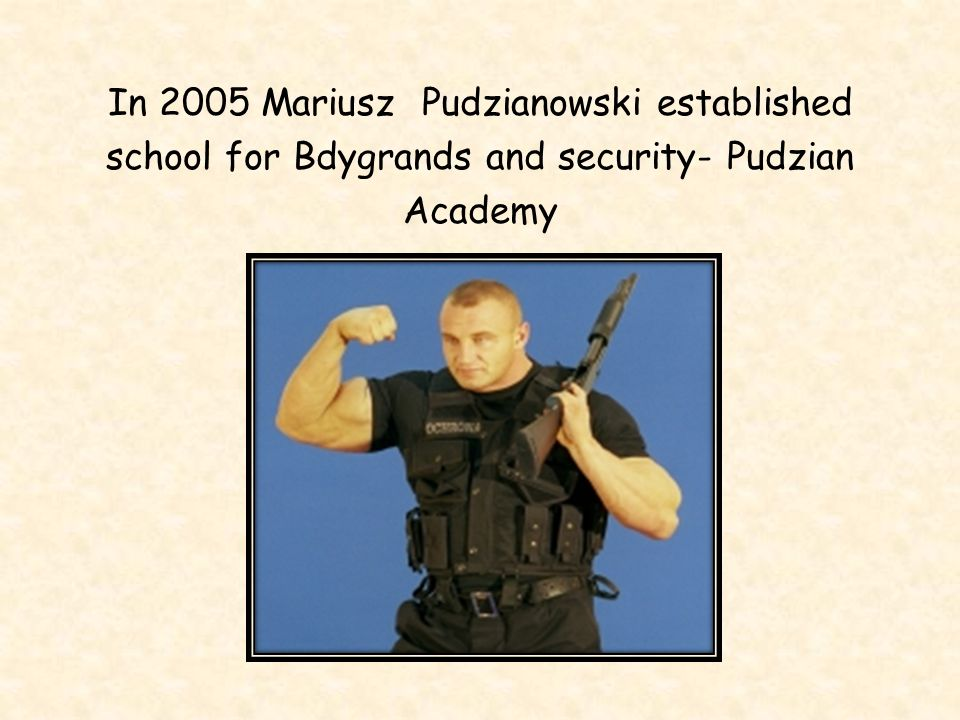 In 2005 Mariusz Pudzianowski established school for Bdygrands and security- Pudzian Academy