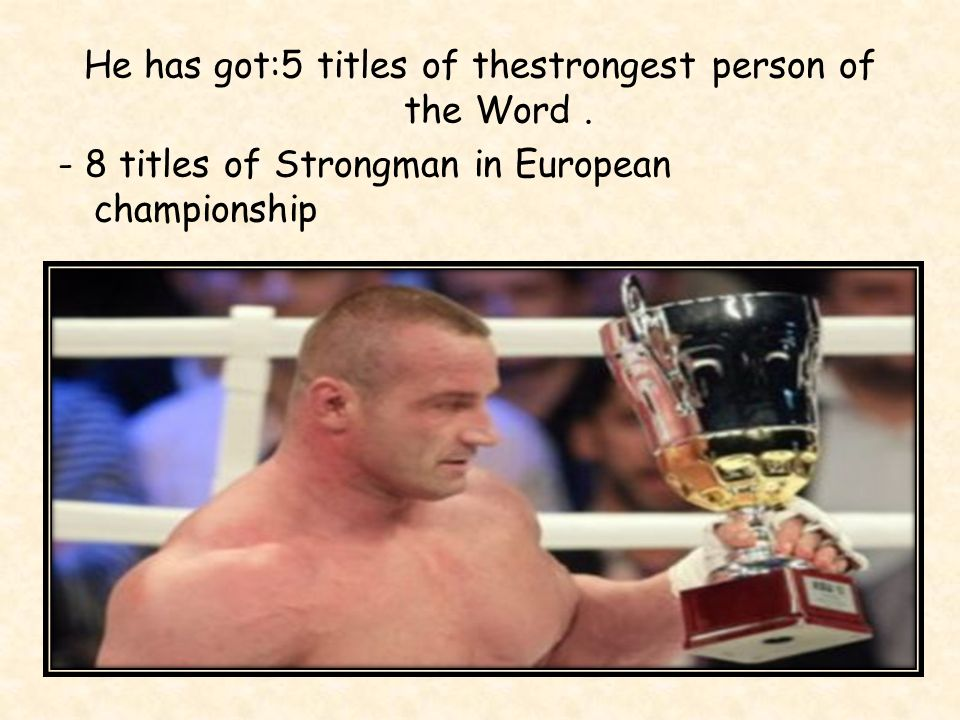 He has got:5 titles of thestrongest person of the Word