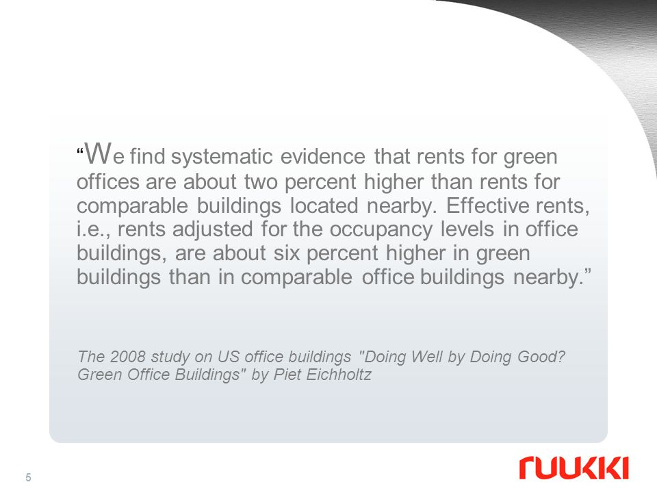 We find systematic evidence that rents for green offices are about two percent higher than rents for comparable buildings located nearby. Effective rents, i.e., rents adjusted for the occupancy levels in office buildings, are about six percent higher in green buildings than in comparable office buildings nearby.