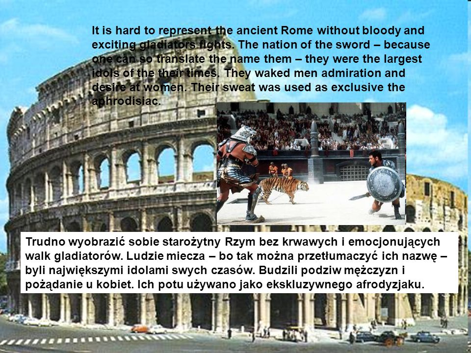 It is hard to represent the ancient Rome without bloody and exciting gladiators fights. The nation of the sword – because one can so translate the name them – they were the largest idols of the their times. They waked men admiration and desire at women. Their sweat was used as exclusive the aphrodisiac.