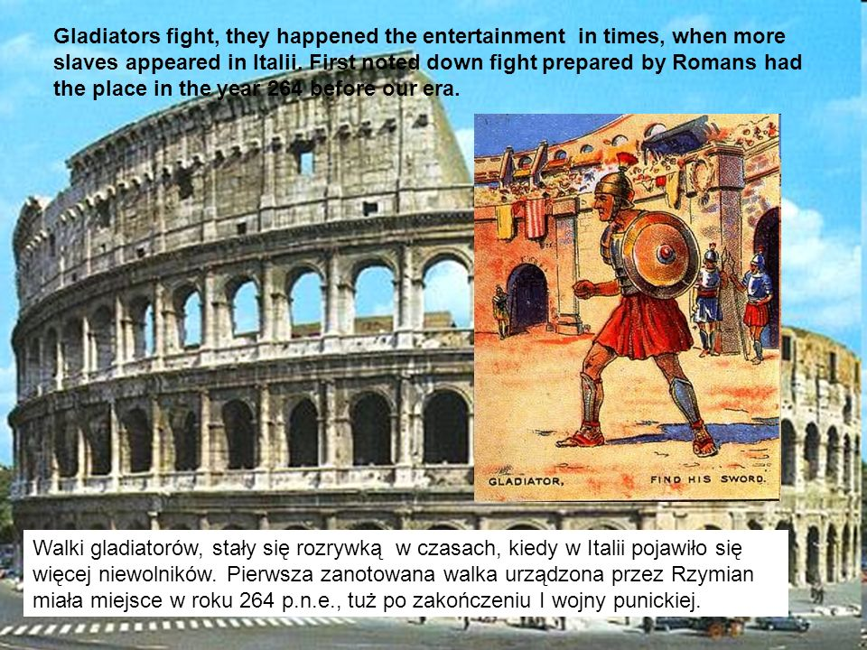 Gladiators fight, they happened the entertainment in times, when more slaves appeared in Italii. First noted down fight prepared by Romans had the place in the year 264 before our era.