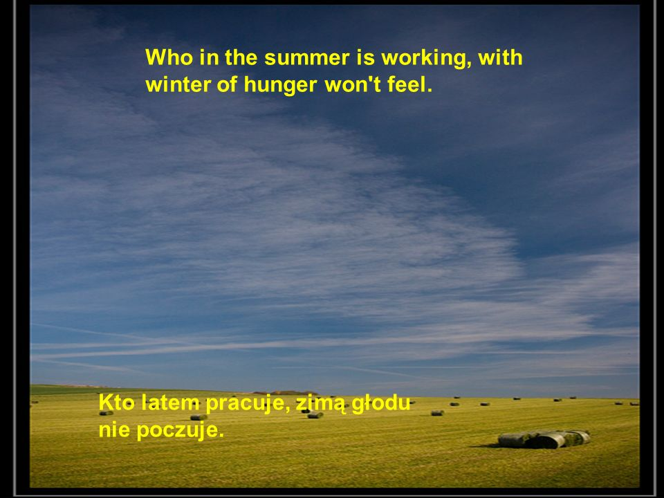 Who in the summer is working, with winter of hunger won t feel.