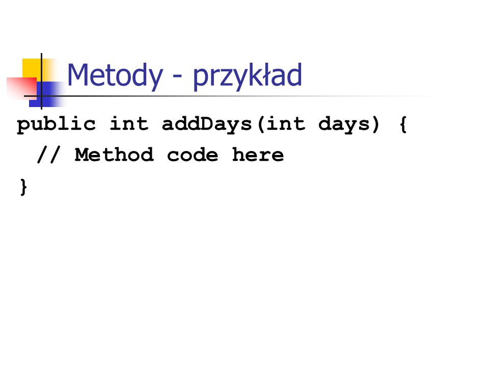Metody - przykład public int addDays(int days) { // Method code here }