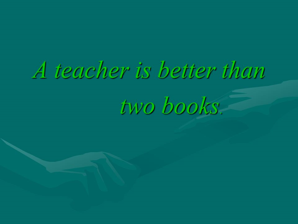 A teacher is better than