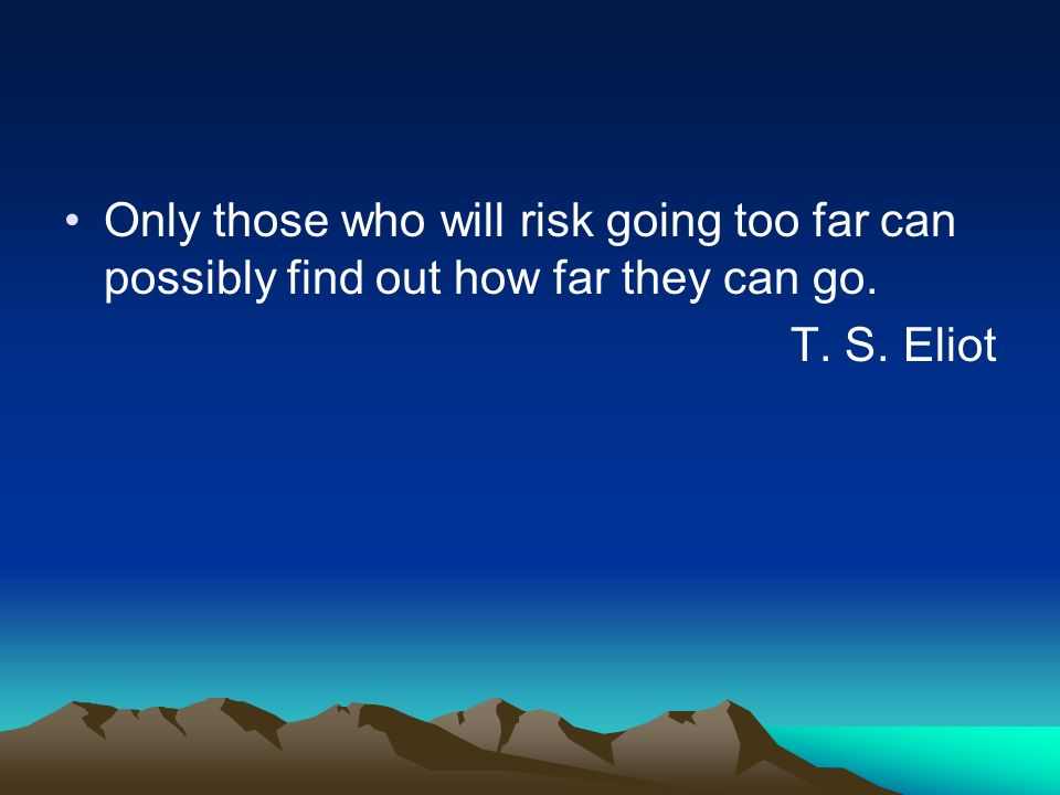 Only those who will risk going too far can possibly find out how far they can go.