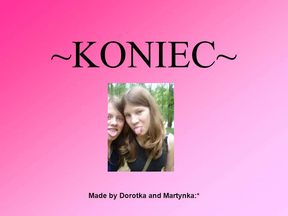 Made by Dorotka and Martynka:*