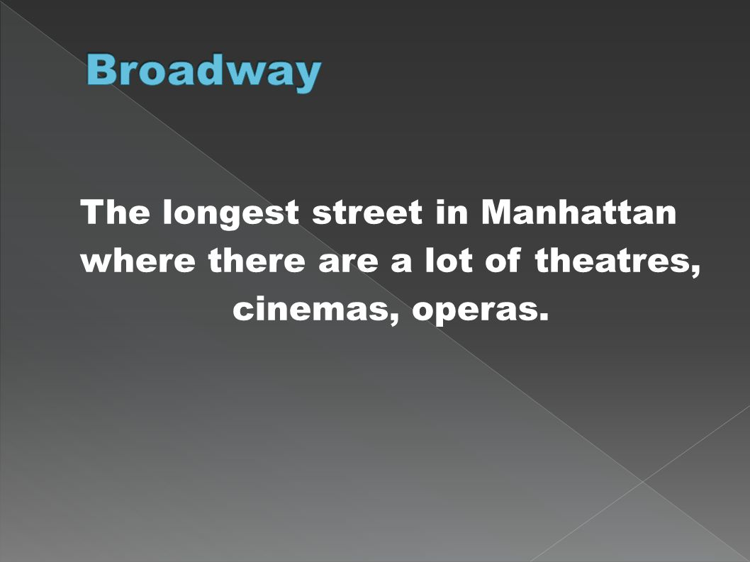 Broadway The longest street in Manhattan where there are a lot of theatres, cinemas, operas.