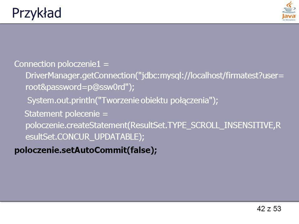 Przykład Connection poloczenie1 = DriverManager.getConnection( jdbc:mysql://localhost/firmatest );