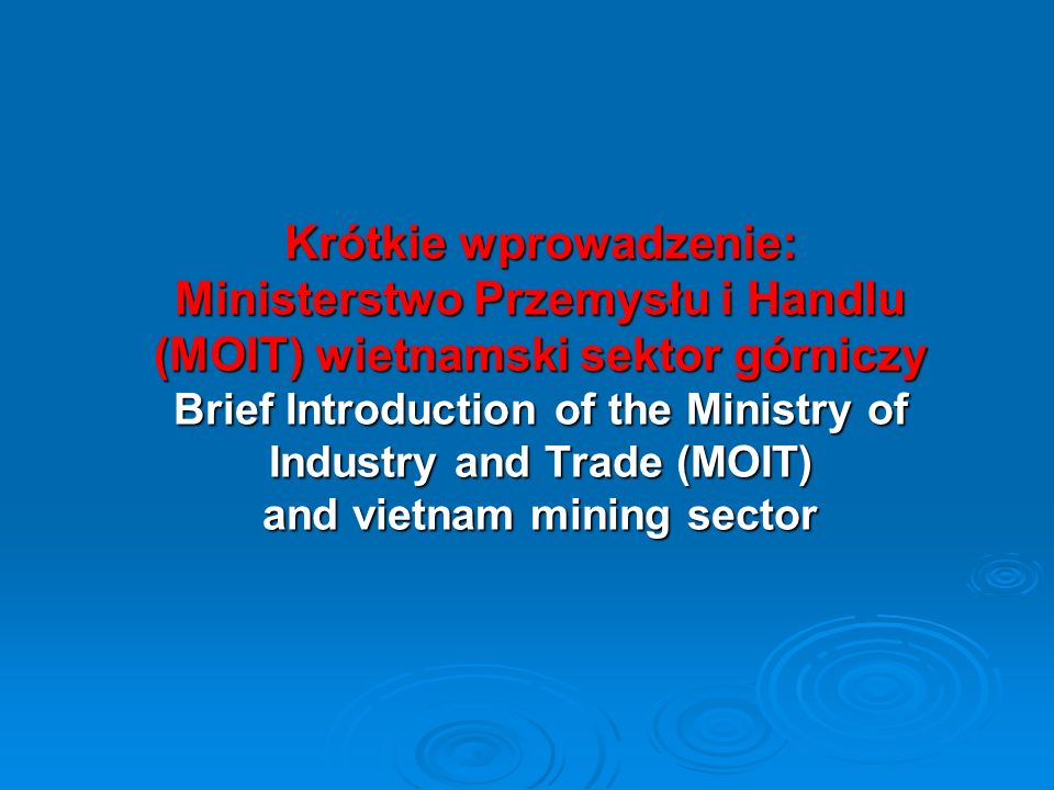 Krótkie wprowadzenie: Ministerstwo Przemysłu i Handlu (MOIT) wietnamski sektor górniczy Brief Introduction of the Ministry of Industry and Trade (MOIT) and vietnam mining sector