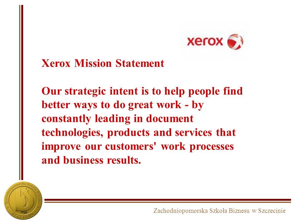 Xerox Mission Statement Our strategic intent is to help people find better ways to do great work - by constantly leading in document technologies, products and services that improve our customers work processes and business results.
