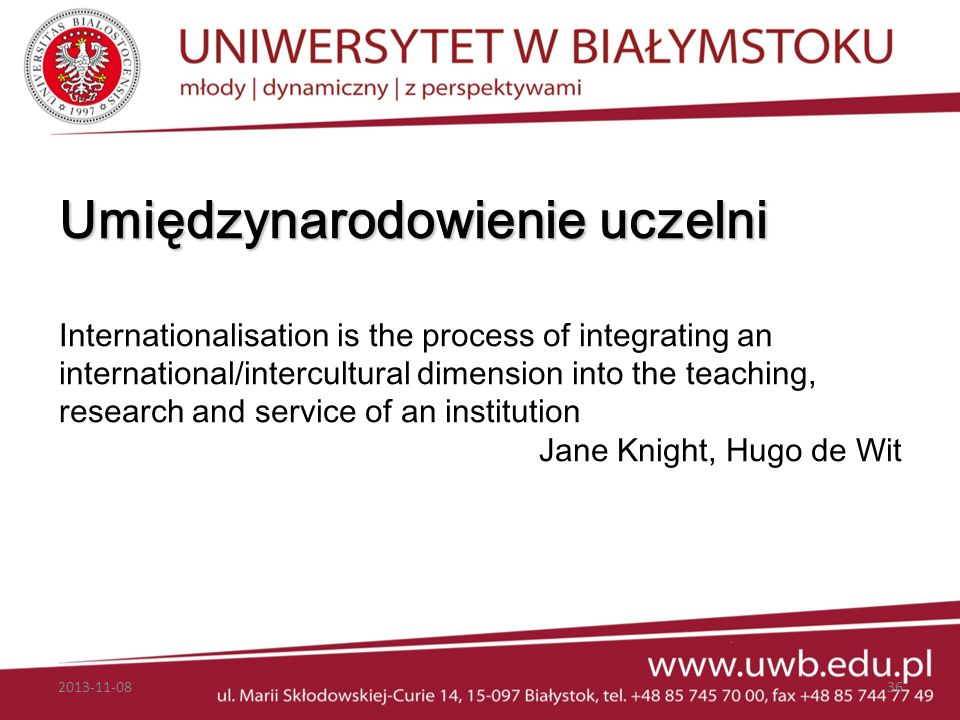 Umiędzynarodowienie uczelni Internationalisation is the process of integrating an international/intercultural dimension into the teaching, research and service of an institution Jane Knight, Hugo de Wit