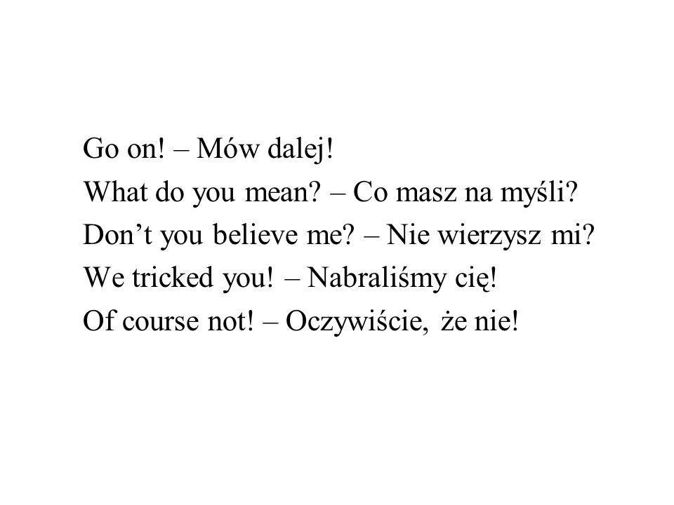 Go on! – Mów dalej! What do you mean – Co masz na myśli Don't you believe me – Nie wierzysz mi