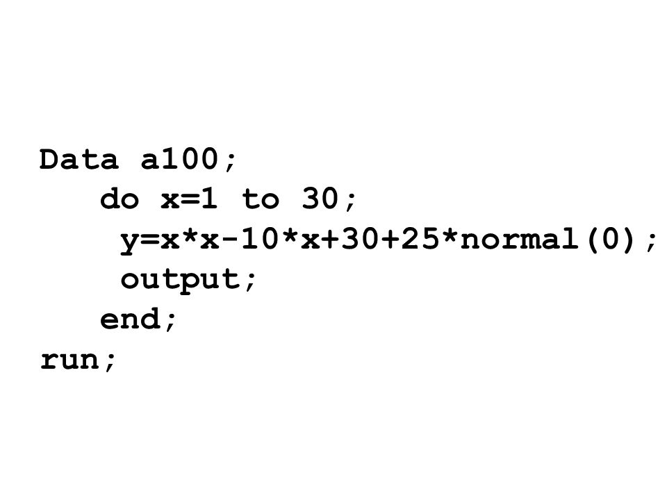Data a100; do x=1 to 30; y=x*x-10*x+30+25*normal(0); output; end; run;