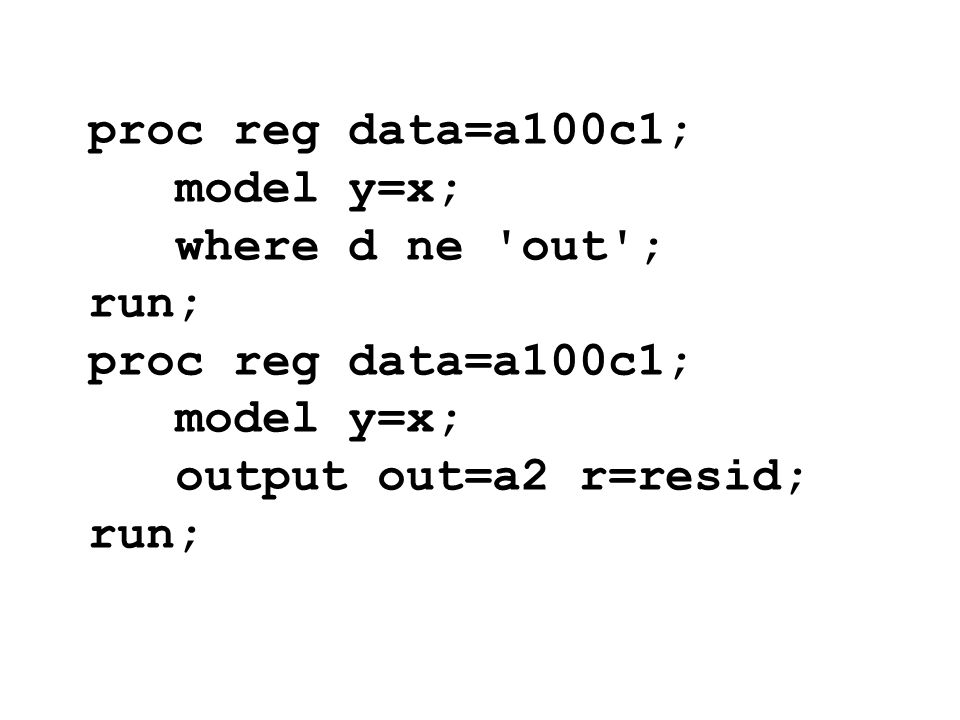 proc reg data=a100c1; model y=x; where d ne out ; run; output out=a2 r=resid;
