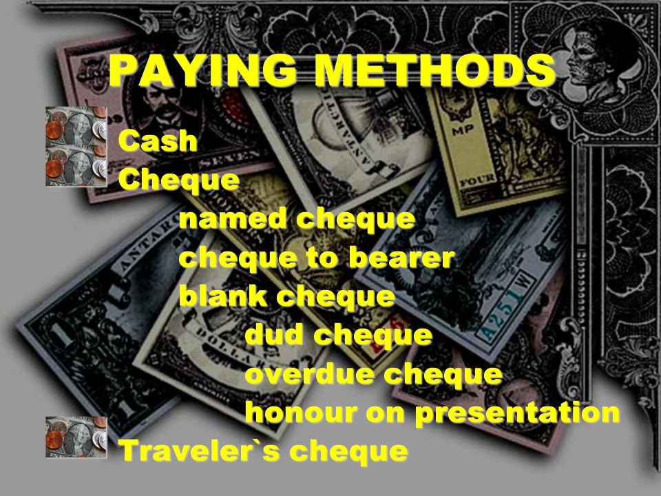 PAYING METHODS Cash Cheque named cheque cheque to bearer blank cheque