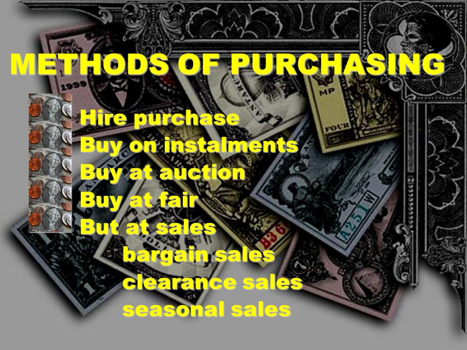 METHODS OF PURCHASING Hire purchase Buy on instalments Buy at auction
