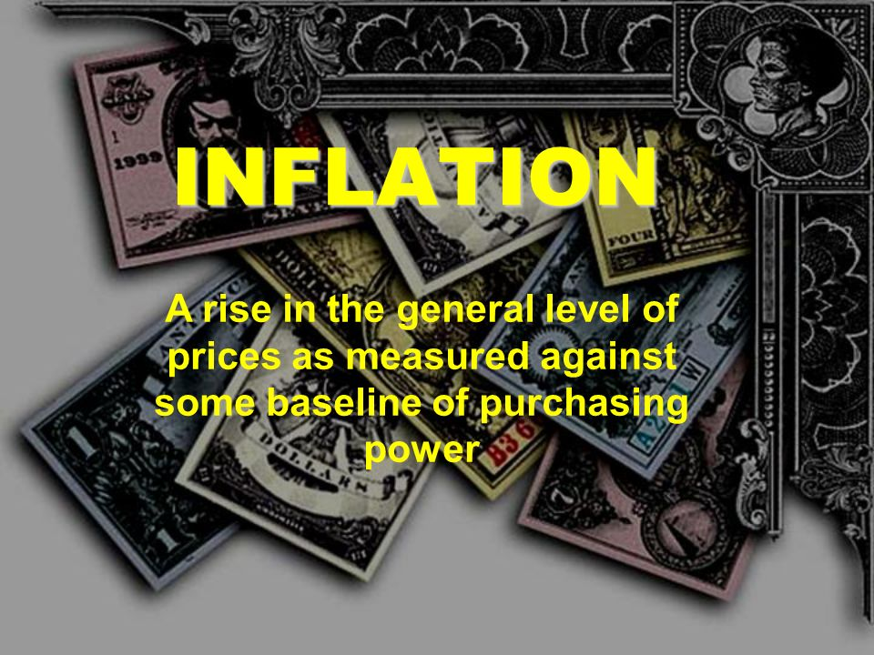 INFLATION A rise in the general level of prices as measured against some baseline of purchasing power.