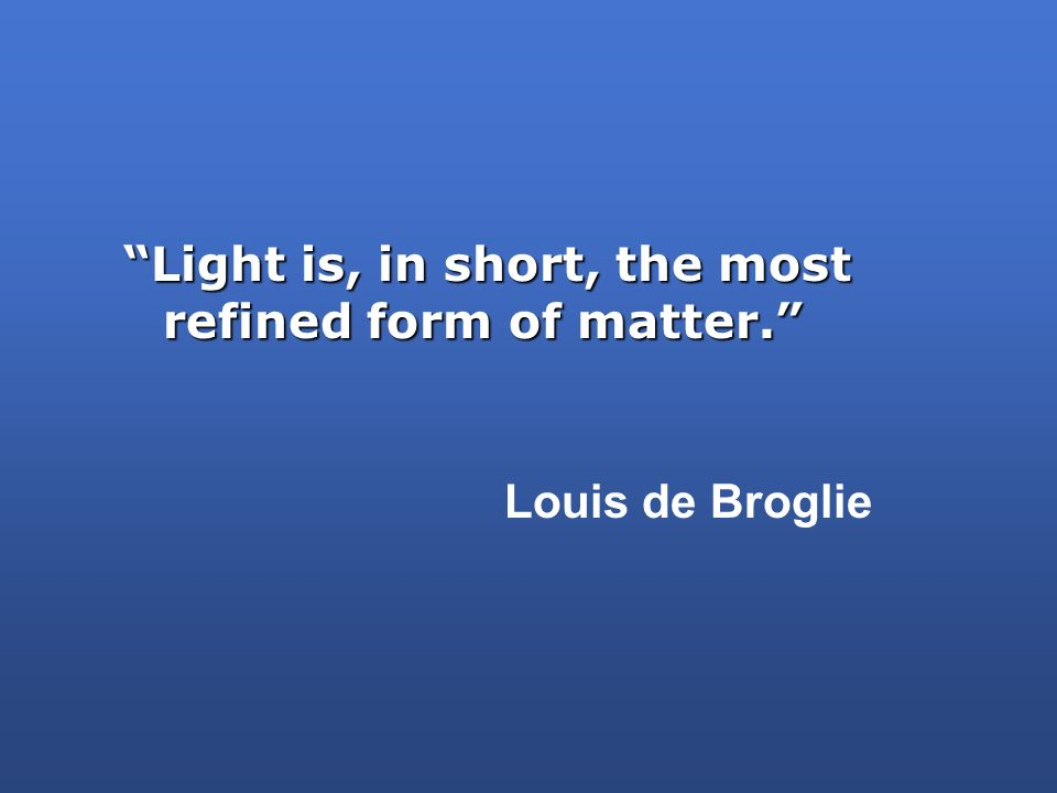 Light is, in short, the most refined form of matter.
