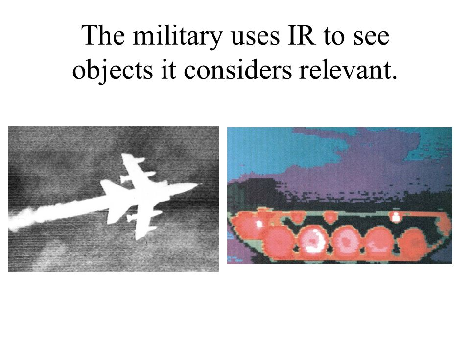 The military uses IR to see objects it considers relevant.