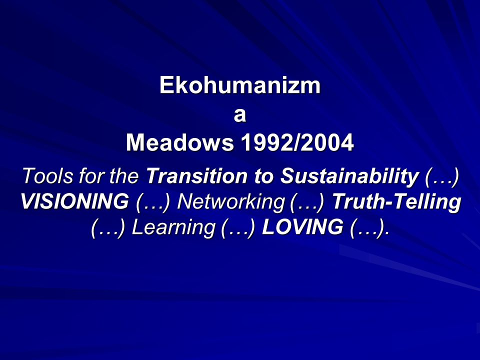 Ekohumanizm a Meadows 1992/2004 Tools for the Transition to Sustainability (…) VISIONING (…) Networking (…) Truth-Telling (…) Learning (…) LOVING (…).
