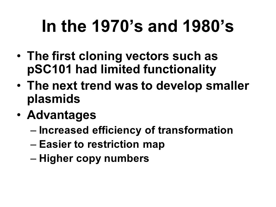 In the 1970's and 1980's The first cloning vectors such as pSC101 had limited functionality. The next trend was to develop smaller plasmids.