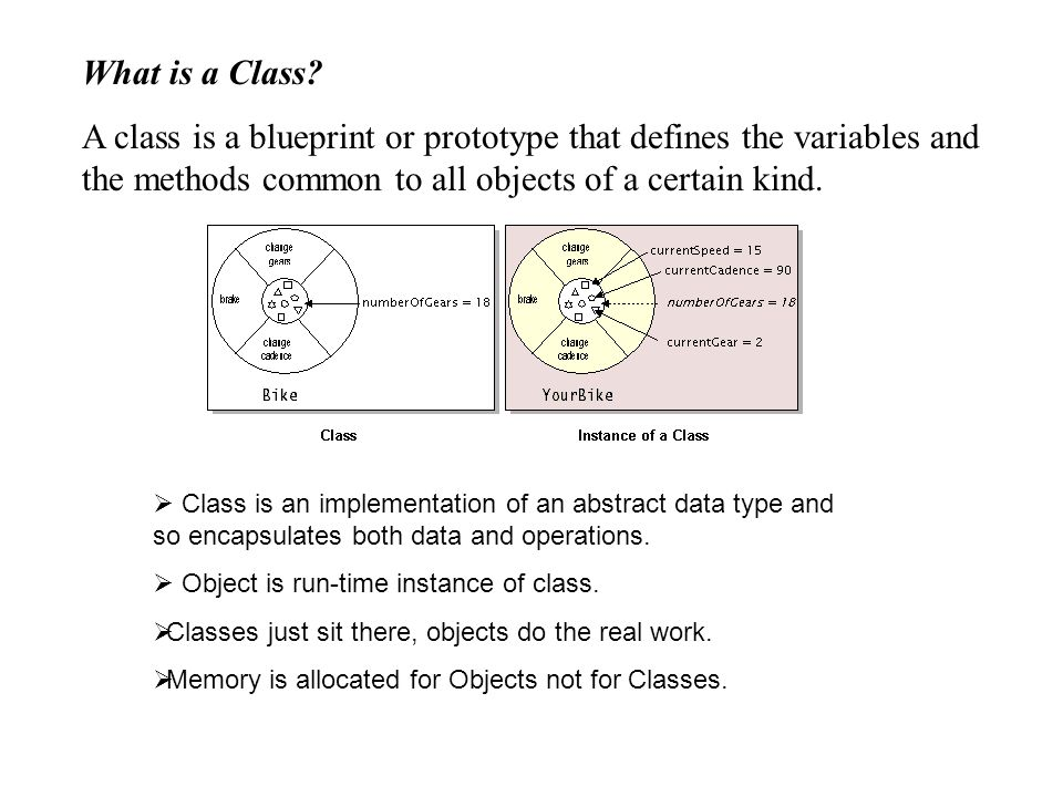 What is a Class A class is a blueprint or prototype that defines the variables and the methods common to all objects of a certain kind.