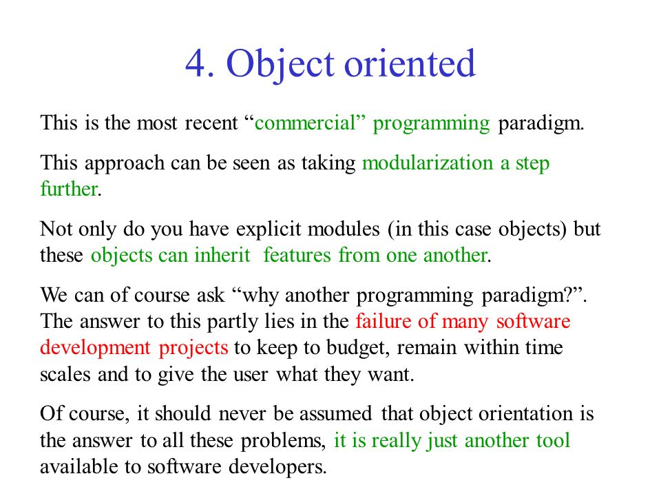 4. Object oriented This is the most recent commercial programming paradigm. This approach can be seen as taking modularization a step further.